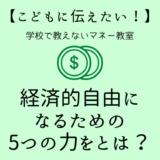 【子供に伝えたい!】経済的自由になるための必要な「5つの力」とは?